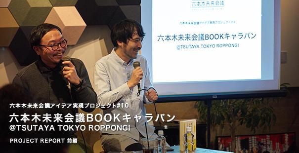 六本木未来会議アイデア実現プロジェクト#10 六本木未来会議BOOKキャラバン @TSUTAYA TOKYO ROPPONGI【前編】