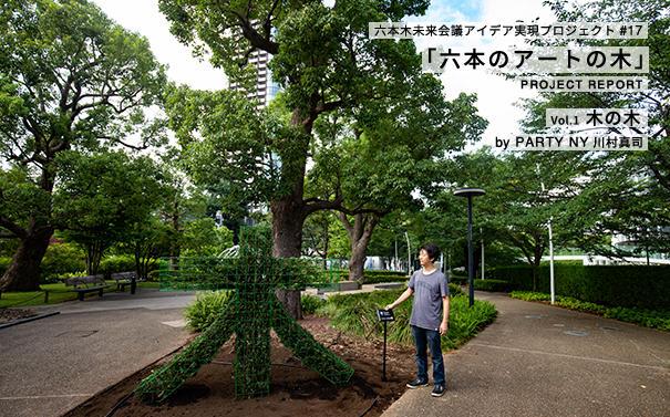 六本木未来会議アイデア実現プロジェクト#17 「六本のアートの木」Vol.1 木の木 by PARTY NY 川村真司 PROJECT REPORT