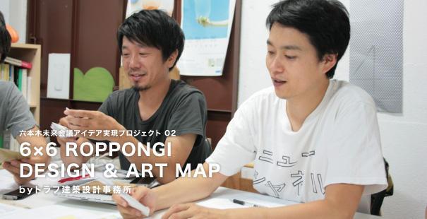 六本木未来会議アイデア実現プロジェクト#02 6×6 ROPPONGI DESIGN & ART MAP by トラフ建築設計事務所 【前編】