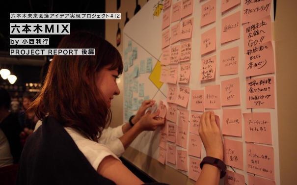 六本木未来会議アイデア実現プロジェクト#12 六本木MIX by 小西利行 PROJECT REPORT 後編