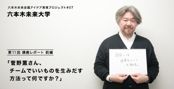 六本木未来会議アイデア実現プロジェクト#07 「六本木未来大学」第11回「菅野薫さん、チームでいいものを生みだす方法って何ですか?」講義レポート【前編】